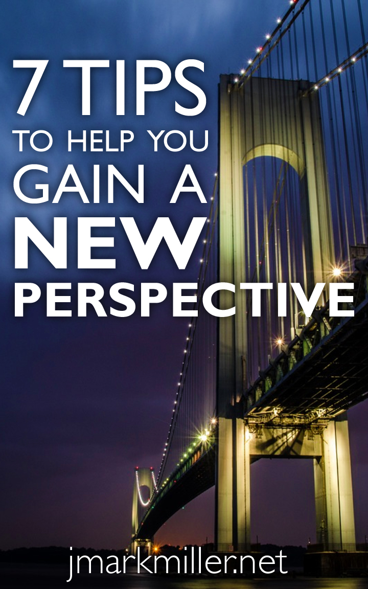 7 Tips to Help You Gain a New Perspective 7 Tips to Help You Gain a New Perspective