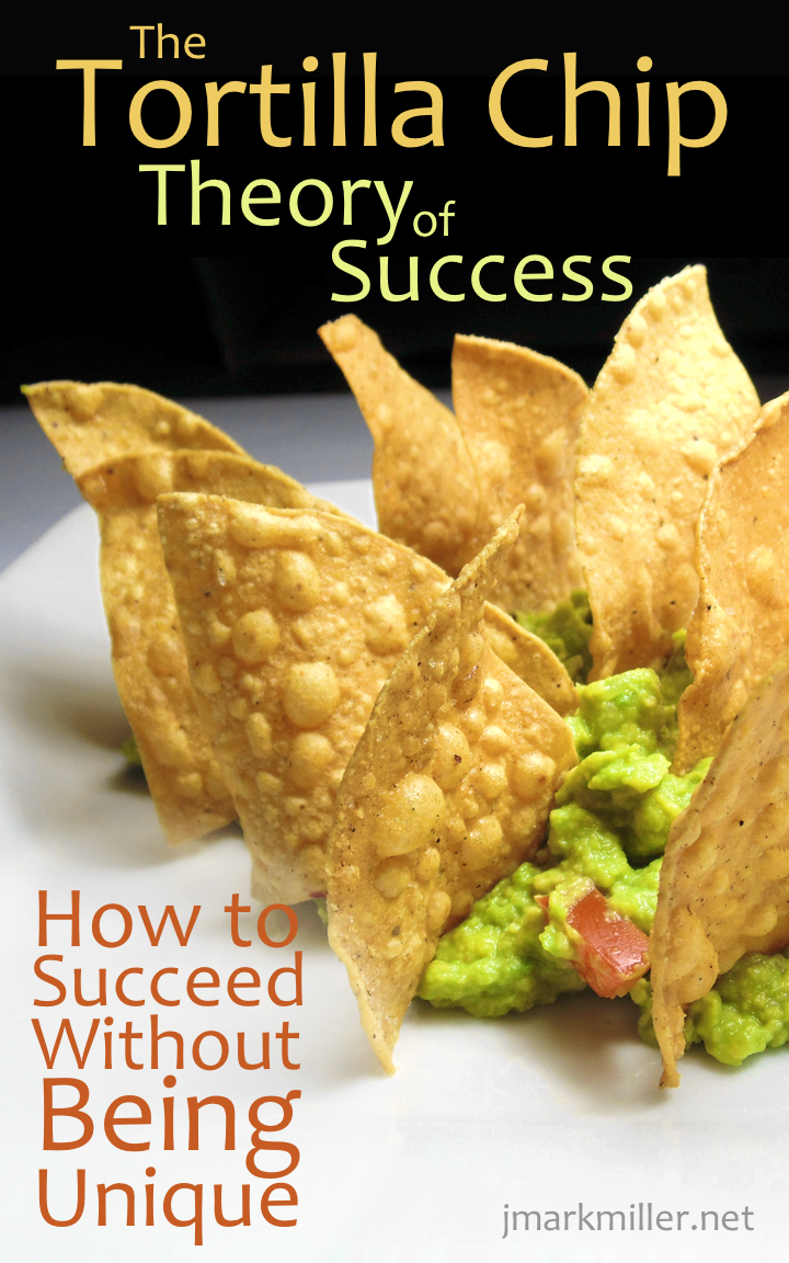 The Tortilla Chip Theory The Tortilla Chip Theory of Success: How to Succeed Without Being Unique